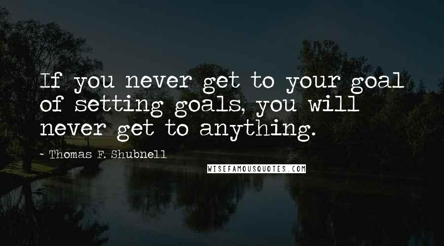 Thomas F. Shubnell quotes: If you never get to your goal of setting goals, you will never get to anything.