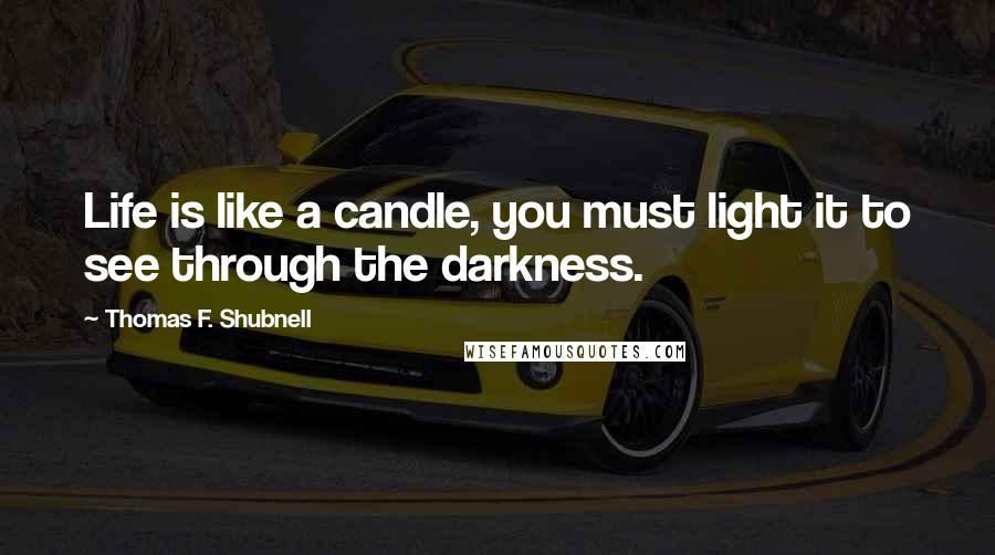 Thomas F. Shubnell quotes: Life is like a candle, you must light it to see through the darkness.