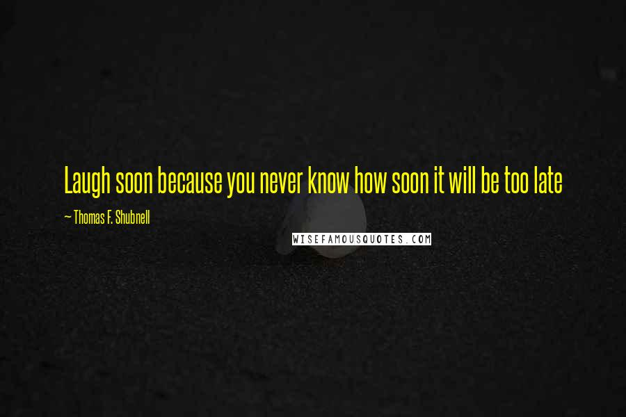 Thomas F. Shubnell quotes: Laugh soon because you never know how soon it will be too late