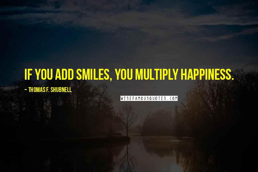 Thomas F. Shubnell quotes: If you add smiles, you multiply happiness.