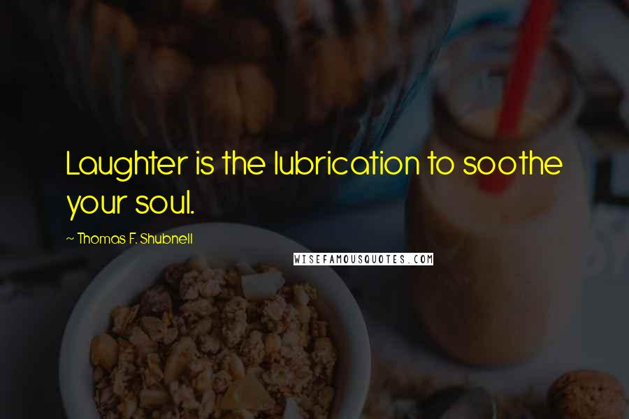 Thomas F. Shubnell quotes: Laughter is the lubrication to soothe your soul.
