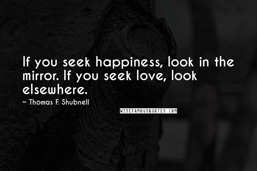 Thomas F. Shubnell quotes: If you seek happiness, look in the mirror. If you seek love, look elsewhere.