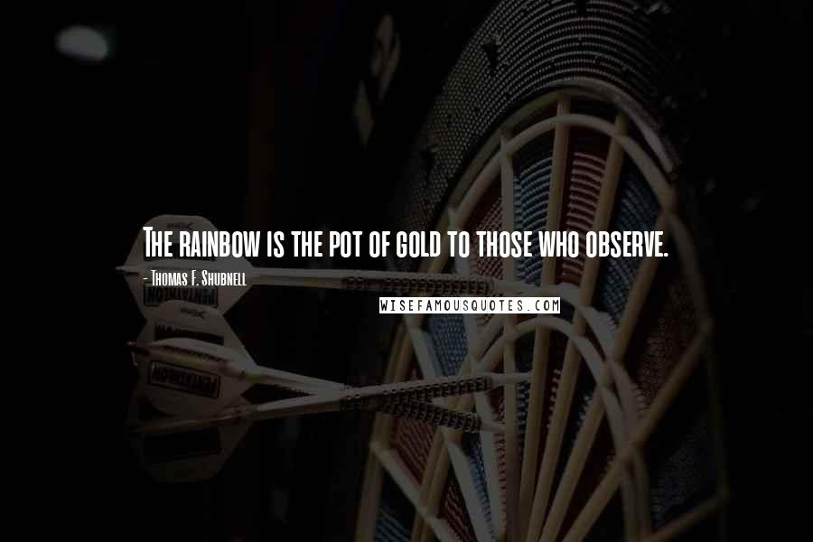Thomas F. Shubnell quotes: The rainbow is the pot of gold to those who observe.