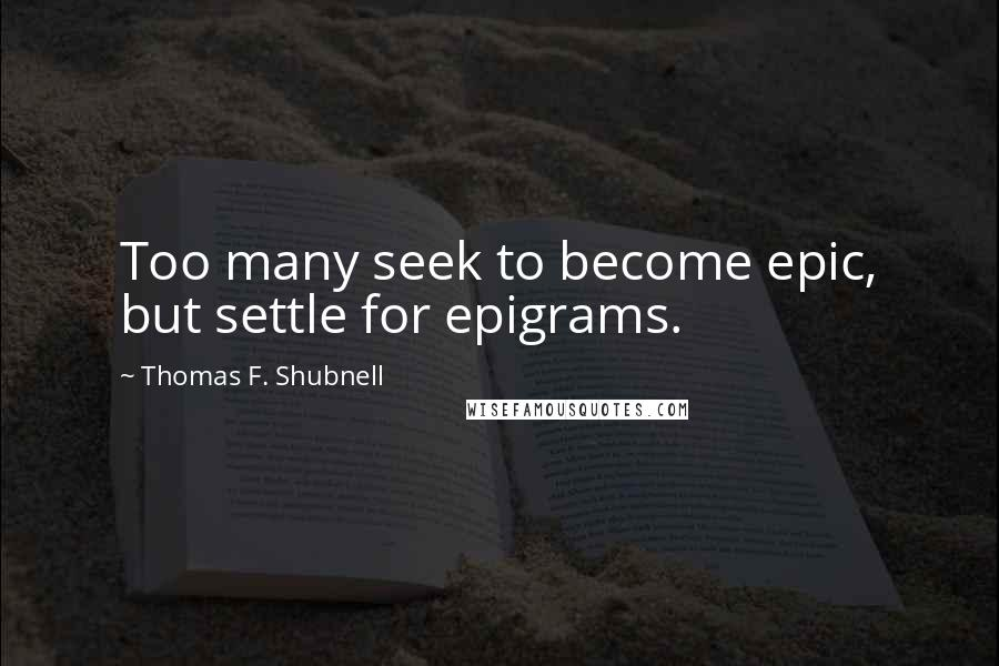 Thomas F. Shubnell quotes: Too many seek to become epic, but settle for epigrams.