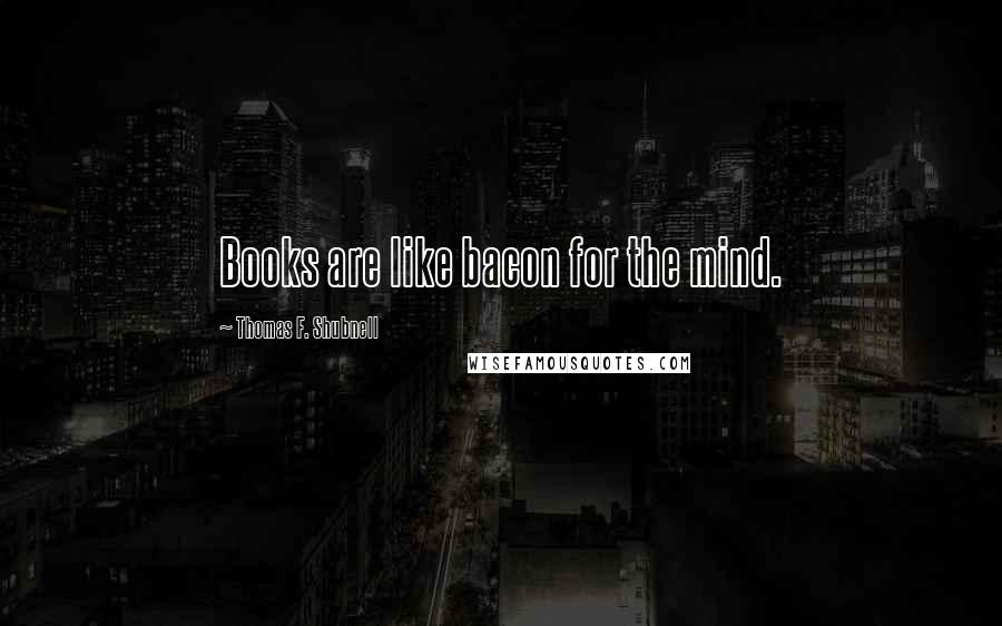 Thomas F. Shubnell quotes: Books are like bacon for the mind.