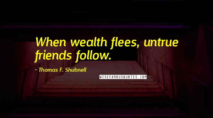 Thomas F. Shubnell quotes: When wealth flees, untrue friends follow.