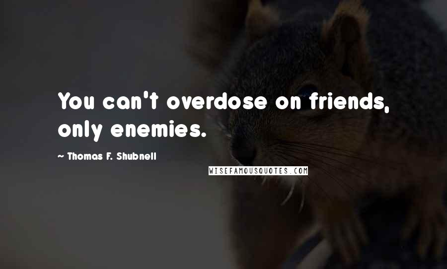 Thomas F. Shubnell quotes: You can't overdose on friends, only enemies.