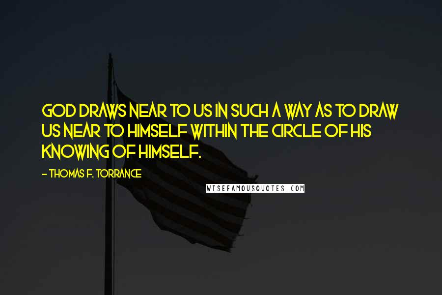 Thomas F. Torrance quotes: God draws near to us in such a way as to draw us near to himself within the circle of his knowing of himself.