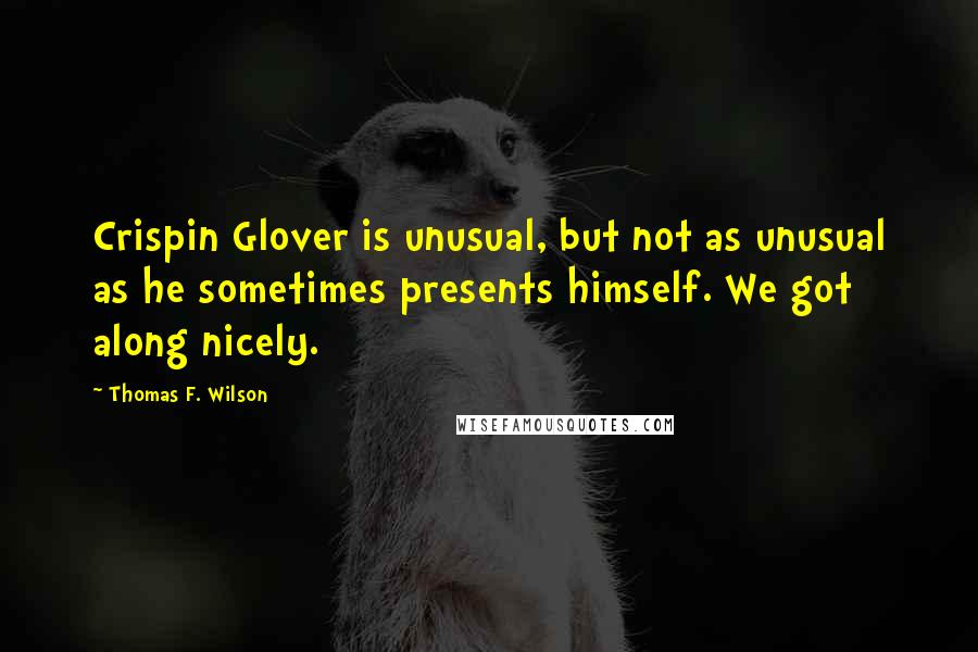 Thomas F. Wilson quotes: Crispin Glover is unusual, but not as unusual as he sometimes presents himself. We got along nicely.