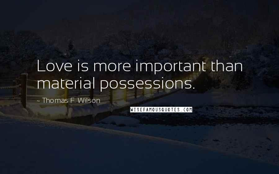 Thomas F. Wilson quotes: Love is more important than material possessions.
