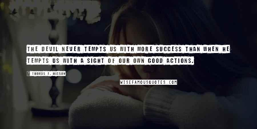 Thomas F. Wilson quotes: The Devil never tempts us with more success than when he tempts us with a sight of our own good actions.