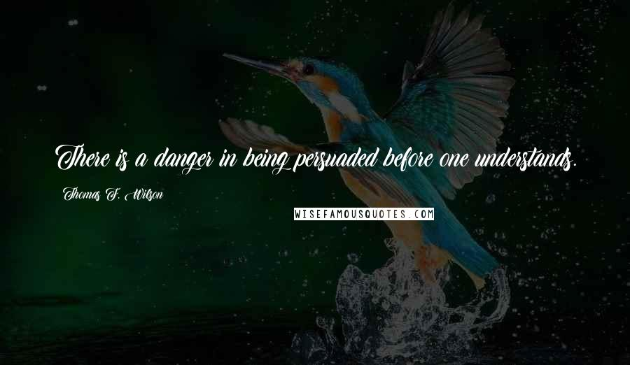 Thomas F. Wilson quotes: There is a danger in being persuaded before one understands.