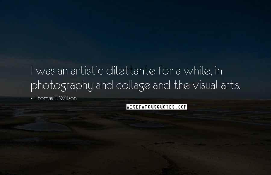 Thomas F. Wilson quotes: I was an artistic dilettante for a while, in photography and collage and the visual arts.
