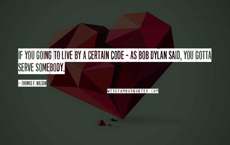 Thomas F. Wilson quotes: If you going to live by a certain code - as Bob Dylan said, you gotta serve somebody.