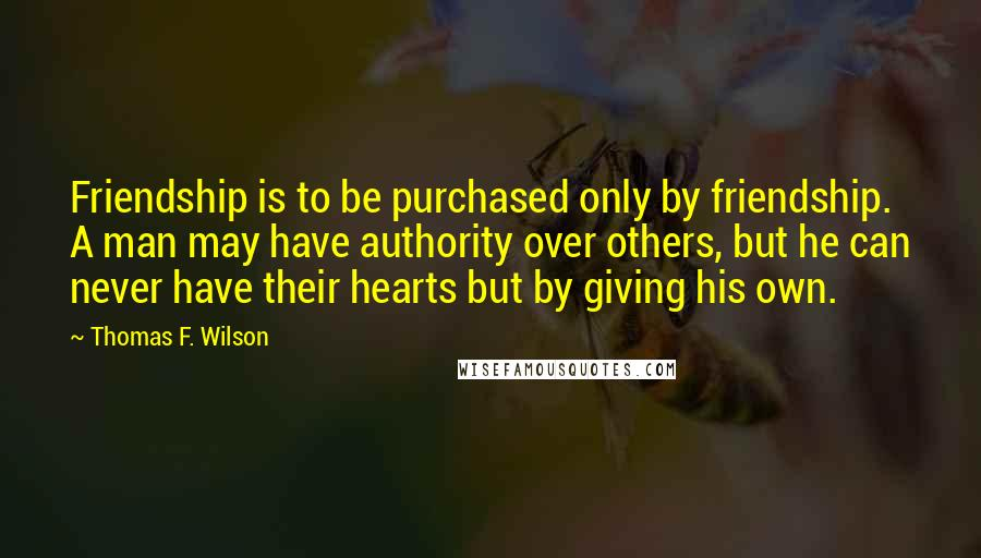 Thomas F. Wilson quotes: Friendship is to be purchased only by friendship. A man may have authority over others, but he can never have their hearts but by giving his own.