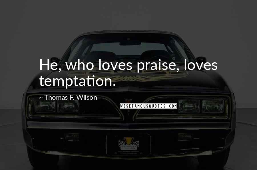 Thomas F. Wilson quotes: He, who loves praise, loves temptation.