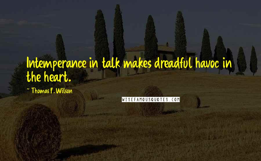Thomas F. Wilson quotes: Intemperance in talk makes dreadful havoc in the heart.