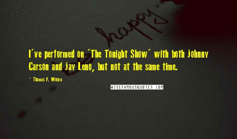 Thomas F. Wilson quotes: I've performed on 'The Tonight Show' with both Johnny Carson and Jay Leno, but not at the same time.