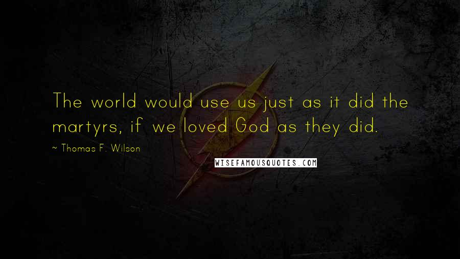 Thomas F. Wilson quotes: The world would use us just as it did the martyrs, if we loved God as they did.