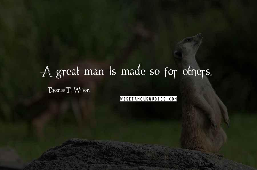 Thomas F. Wilson quotes: A great man is made so for others.