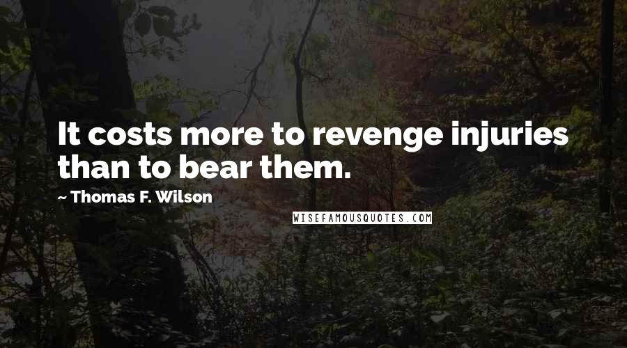Thomas F. Wilson quotes: It costs more to revenge injuries than to bear them.