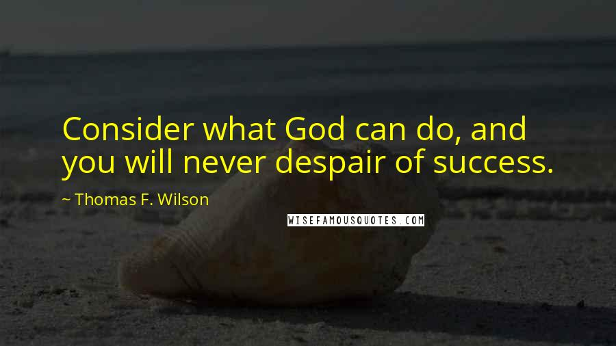 Thomas F. Wilson quotes: Consider what God can do, and you will never despair of success.