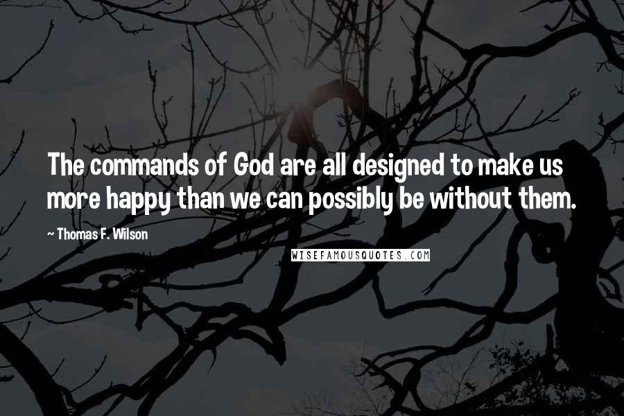 Thomas F. Wilson quotes: The commands of God are all designed to make us more happy than we can possibly be without them.