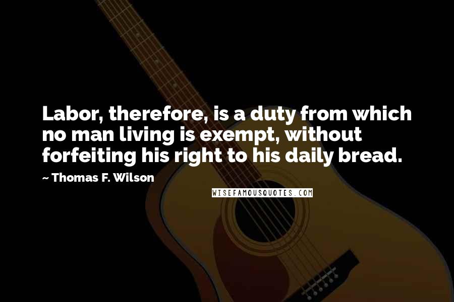 Thomas F. Wilson quotes: Labor, therefore, is a duty from which no man living is exempt, without forfeiting his right to his daily bread.