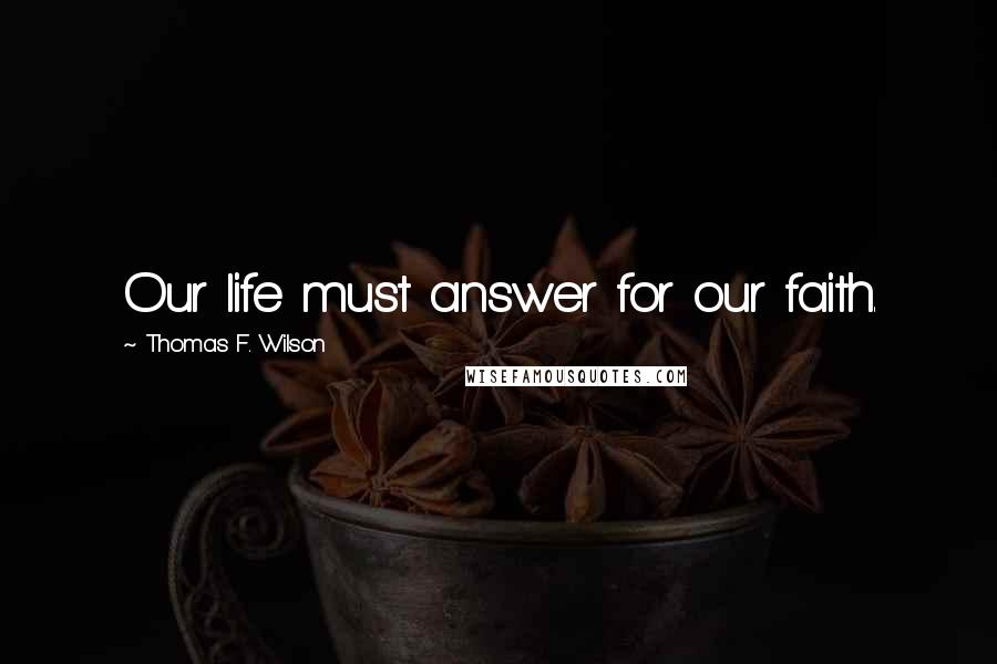 Thomas F. Wilson quotes: Our life must answer for our faith.