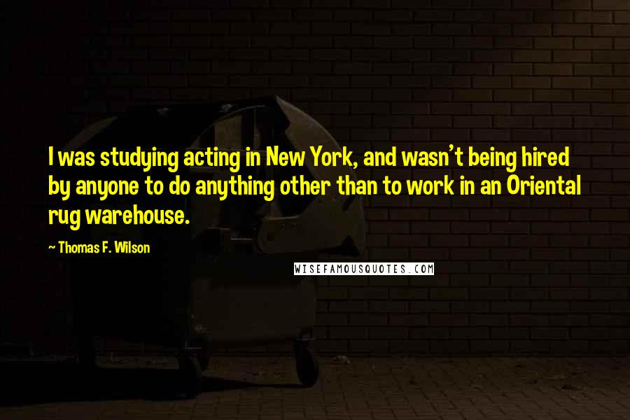 Thomas F. Wilson quotes: I was studying acting in New York, and wasn't being hired by anyone to do anything other than to work in an Oriental rug warehouse.