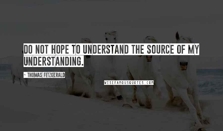 Thomas Fitzgerald quotes: Do not hope to understand the source of my understanding.