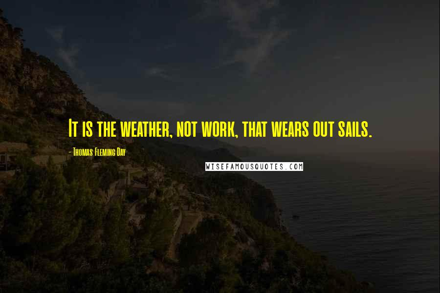 Thomas Fleming Day quotes: It is the weather, not work, that wears out sails.