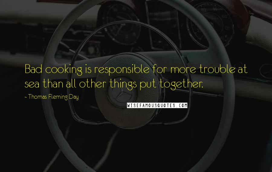 Thomas Fleming Day quotes: Bad cooking is responsible for more trouble at sea than all other things put together.