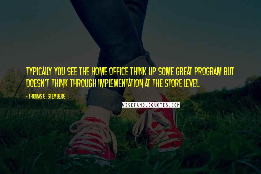Thomas G. Stemberg quotes: Typically you see the home office think up some great program but doesn't think through implementation at the store level.