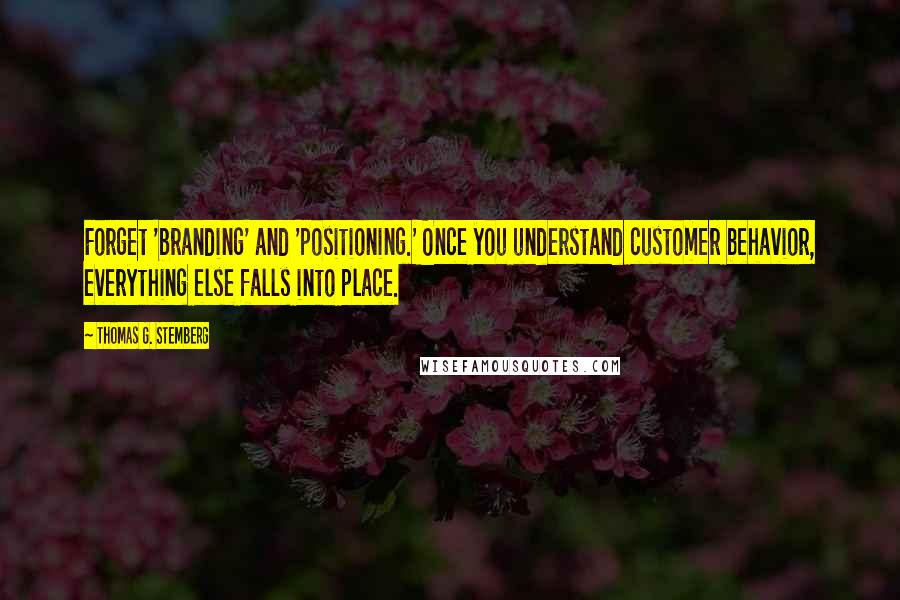 Thomas G. Stemberg quotes: Forget 'branding' and 'positioning.' Once you understand customer behavior, everything else falls into place.