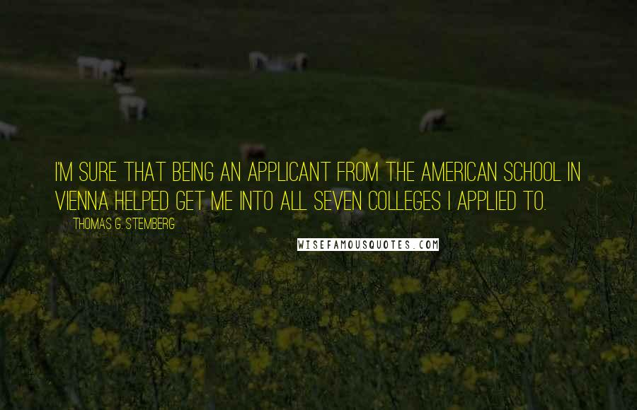 Thomas G. Stemberg quotes: I'm sure that being an applicant from the American School in Vienna helped get me into all seven colleges I applied to.