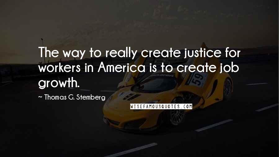 Thomas G. Stemberg quotes: The way to really create justice for workers in America is to create job growth.