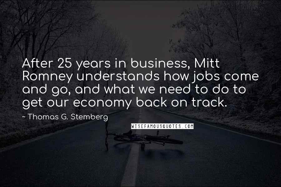 Thomas G. Stemberg quotes: After 25 years in business, Mitt Romney understands how jobs come and go, and what we need to do to get our economy back on track.