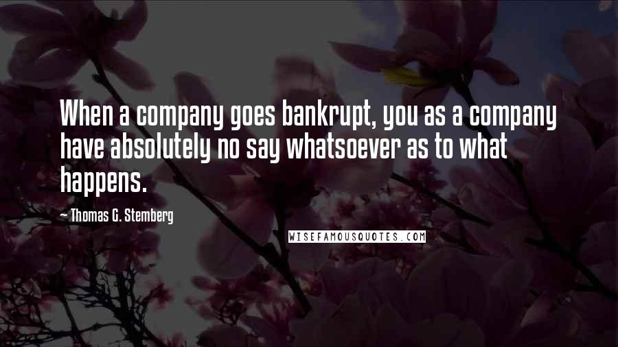Thomas G. Stemberg quotes: When a company goes bankrupt, you as a company have absolutely no say whatsoever as to what happens.