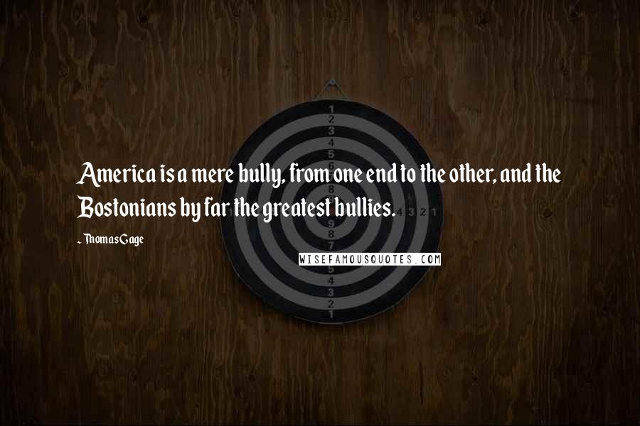 Thomas Gage quotes: America is a mere bully, from one end to the other, and the Bostonians by far the greatest bullies.