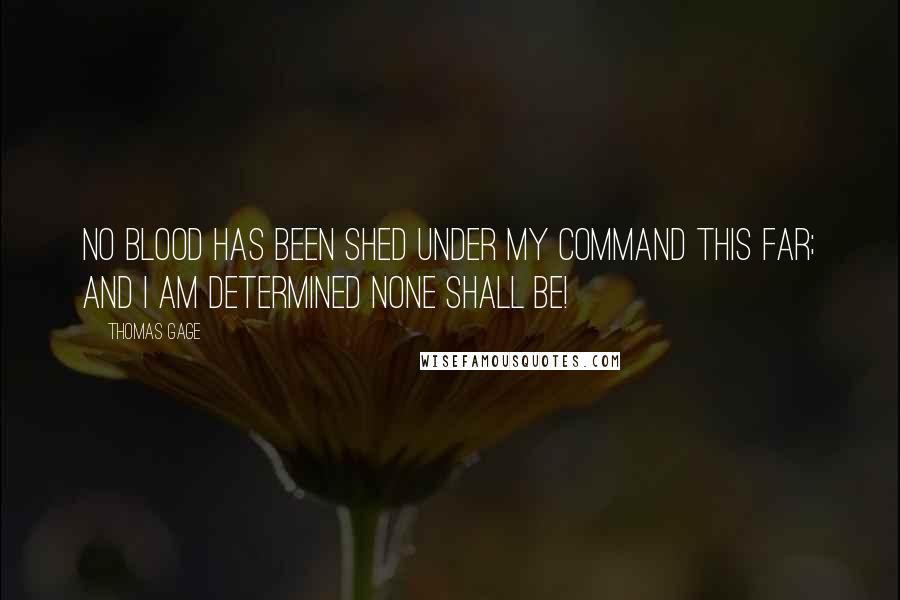 Thomas Gage quotes: No blood has been shed under my command this far; and I am determined none shall be!