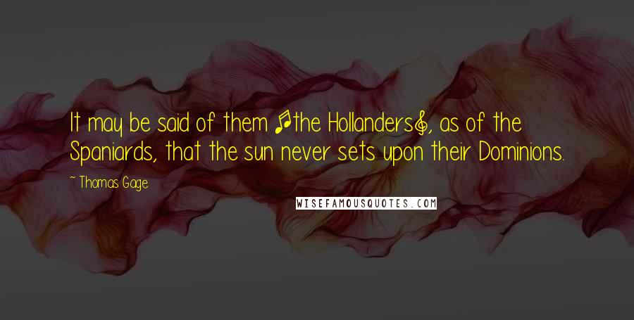 Thomas Gage quotes: It may be said of them [the Hollanders], as of the Spaniards, that the sun never sets upon their Dominions.