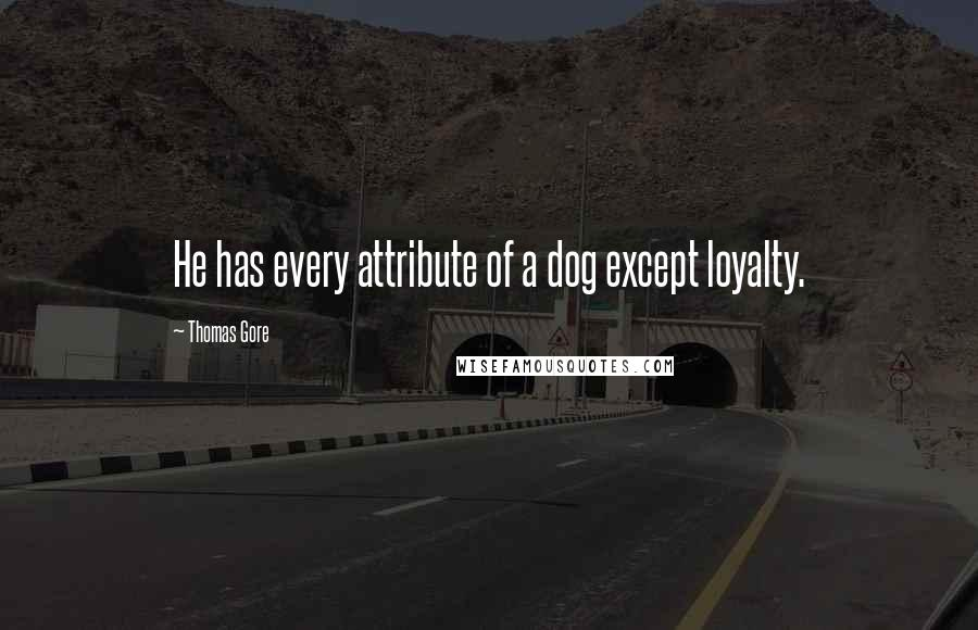 Thomas Gore quotes: He has every attribute of a dog except loyalty.