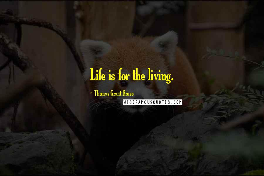 Thomas Grant Bruso quotes: Life is for the living.