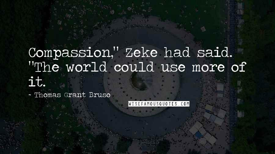"""Thomas Grant Bruso quotes: Compassion,"""" Zeke had said. """"The world could use more of it."""