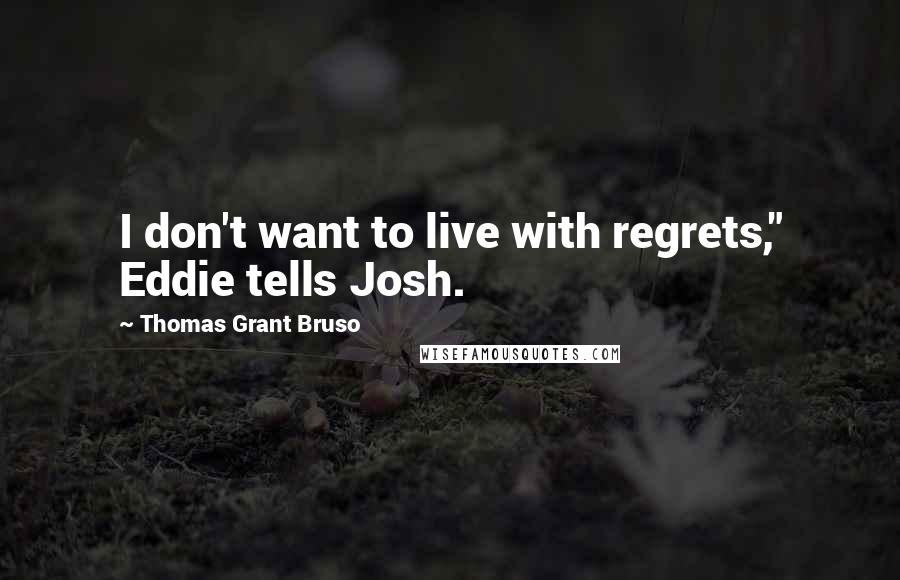 """Thomas Grant Bruso quotes: I don't want to live with regrets,"""" Eddie tells Josh."""