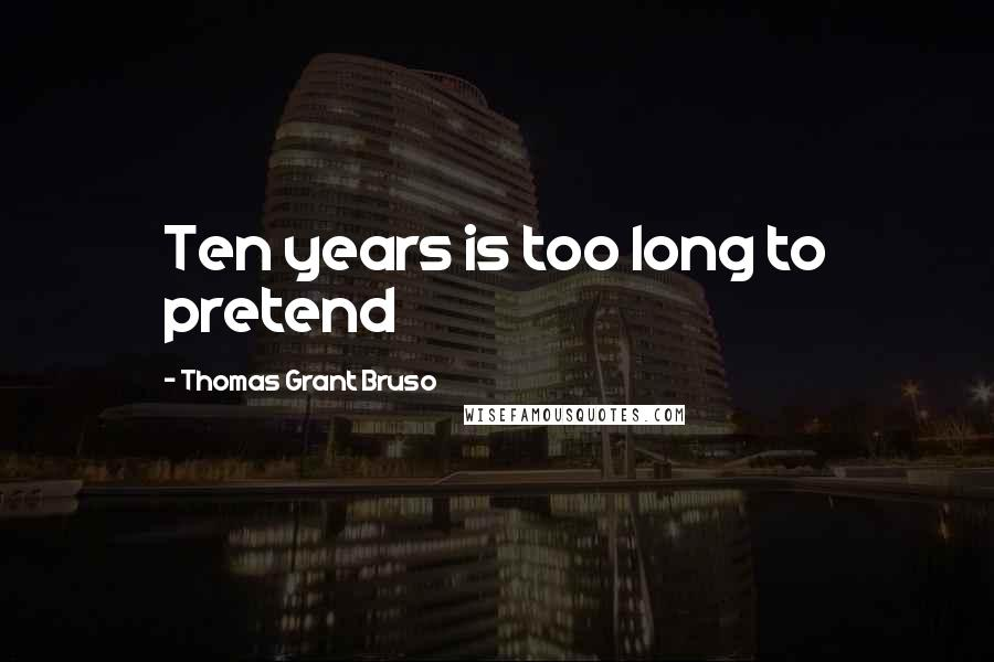 Thomas Grant Bruso quotes: Ten years is too long to pretend