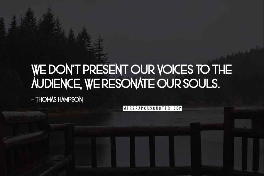 Thomas Hampson quotes: We don't present our voices to the audience, we resonate our souls.