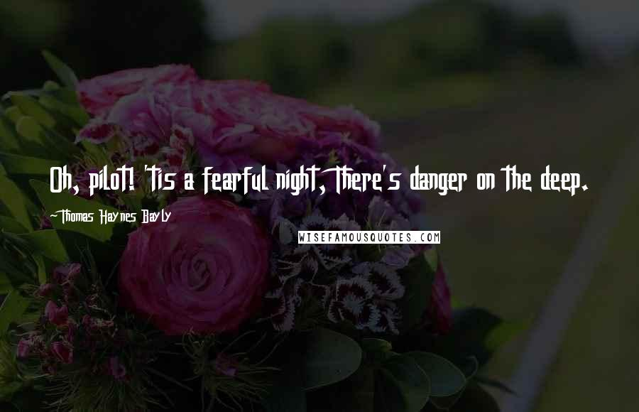 Thomas Haynes Bayly quotes: Oh, pilot! 'tis a fearful night, There's danger on the deep.