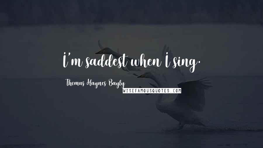 Thomas Haynes Bayly quotes: I'm saddest when I sing.